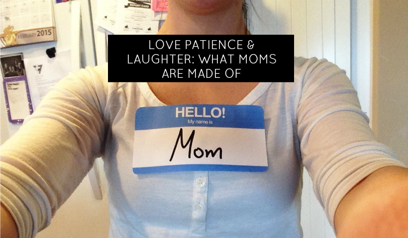 Love, Patience & Laughter: What Moms Are Made Of